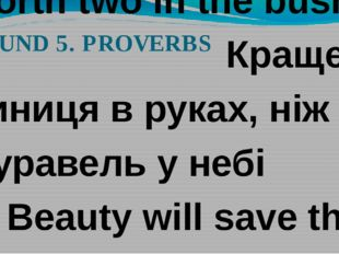 ROUND 5. PROVERBS 1. A Jack of all trades is master of none. За двома зайцями
