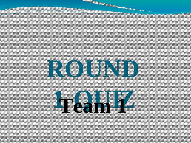 ROUND 1 QUIZ Team 1