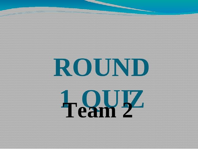 ROUND 1 QUIZ Team 2