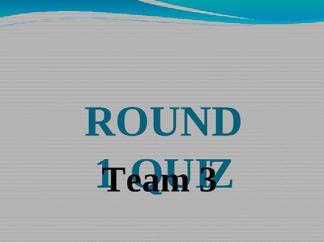 ROUND 1 QUIZ Team 3