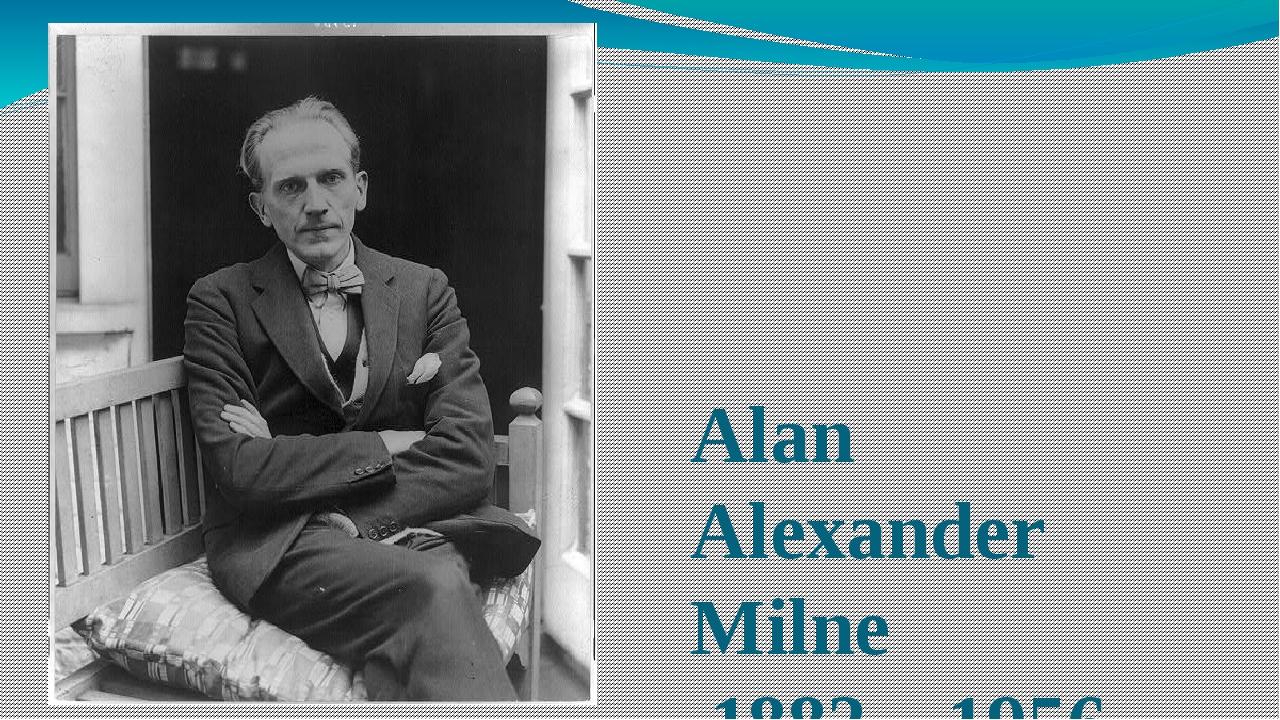 Alan Alexander Milne 1882 – 1956