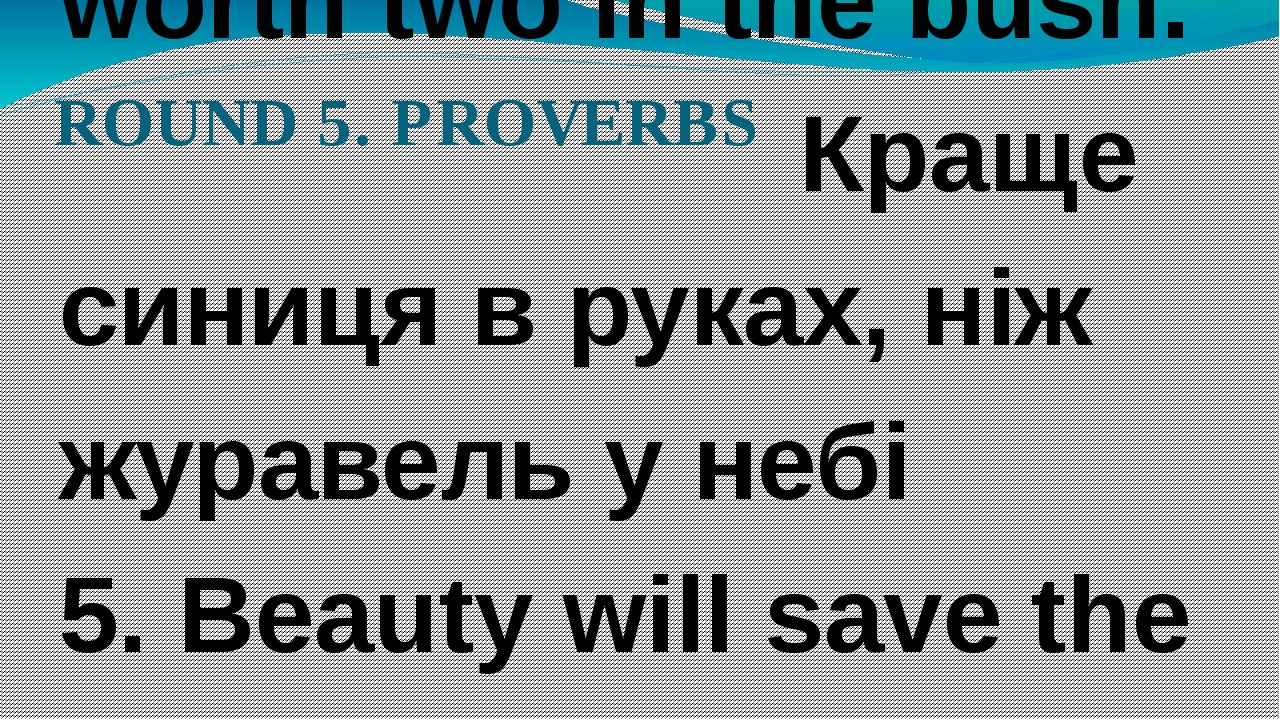ROUND 5. PROVERBS 1. A Jack of all trades is master of none. За двома зайцями...
