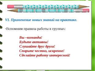 VI. Применение новых знаний на практике. Вспомним правила работы в группах: В