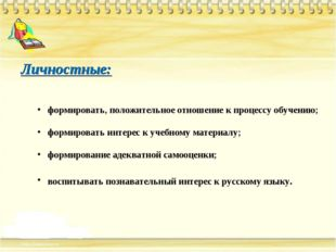 Личностные: формировать, положительное отношение к процессу обучению; формиро