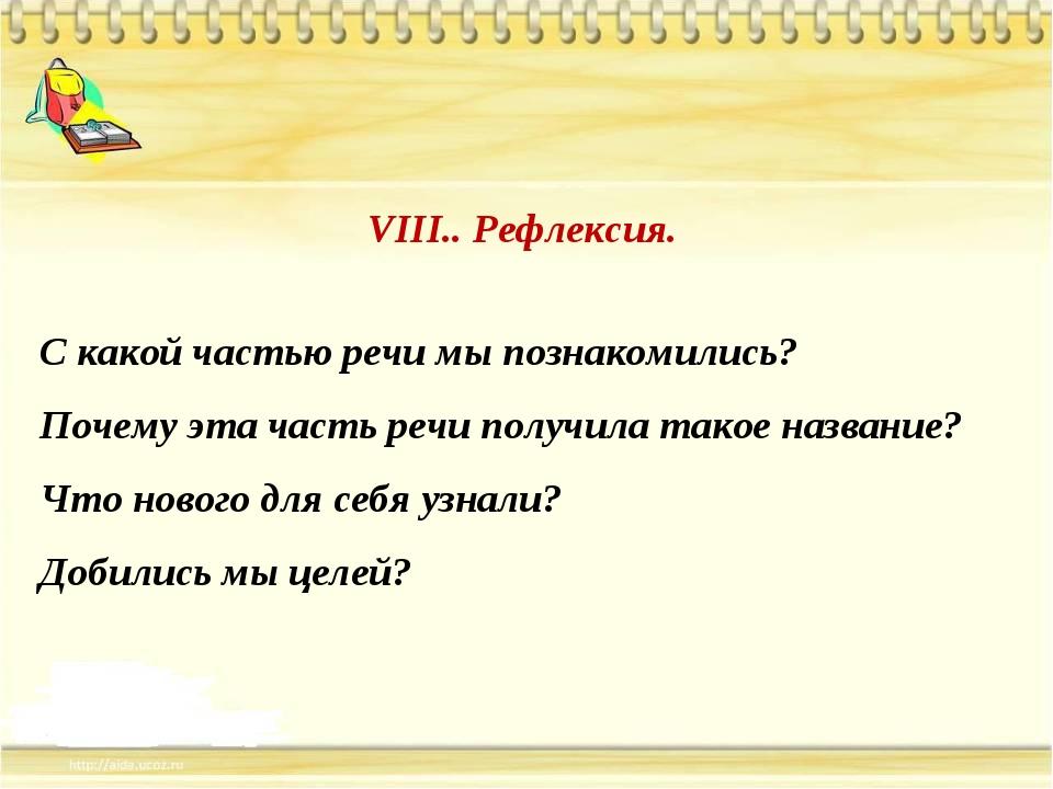 VIII.. Рефлексия. С какой частью речи мы познакомились? Почему эта часть речи...