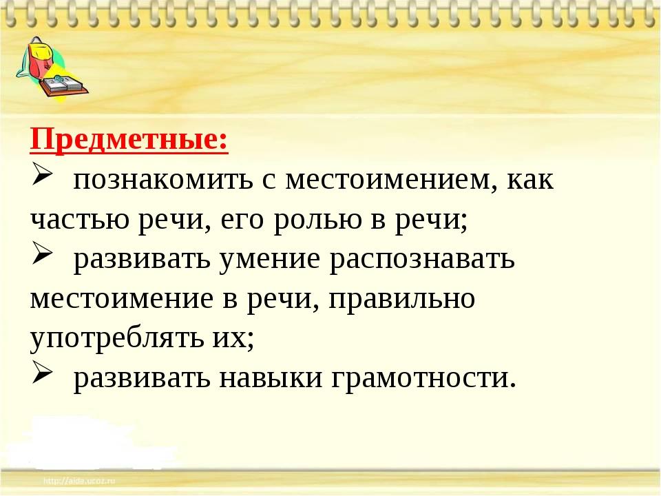 Предметные: познакомить с местоимением, как частью речи, его ролью в речи; ра...