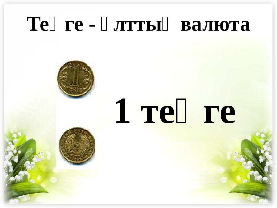 Теңге - ұлттық валюта 1 теңге