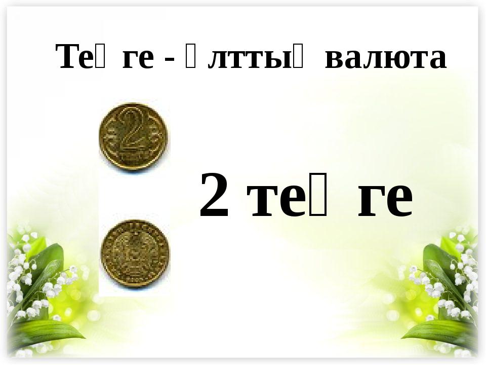 2 теңге Теңге - ұлттық валюта