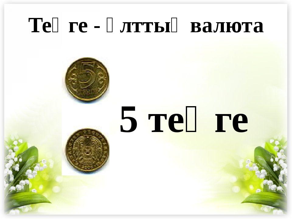 5 теңге Теңге - ұлттық валюта