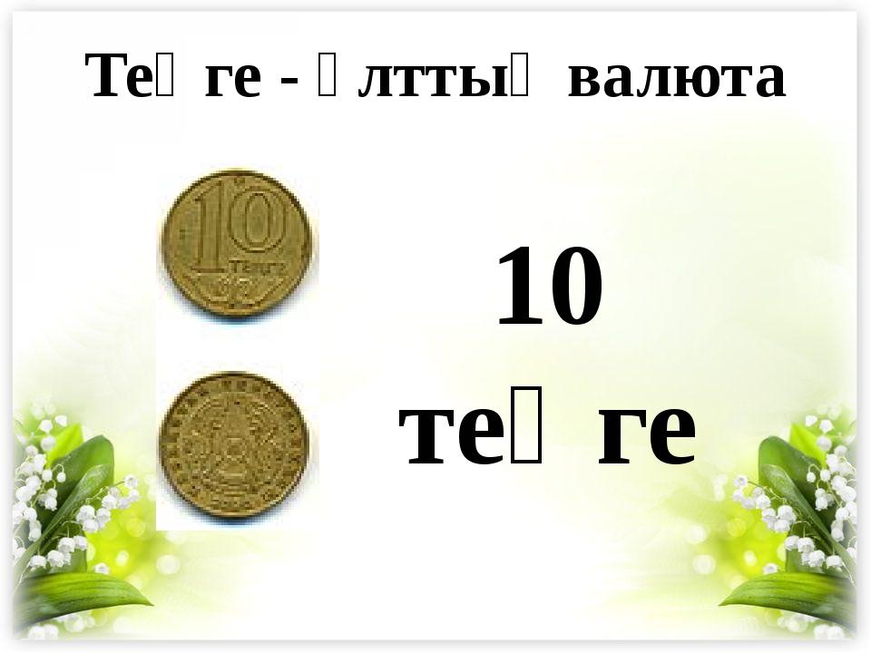 10 теңге Теңге - ұлттық валюта