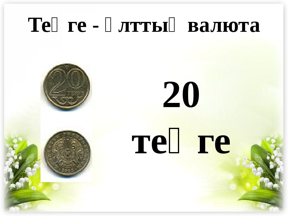 20 теңге Теңге - ұлттық валюта