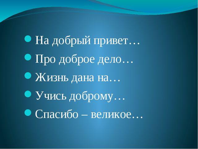 На добрый привет… Про доброе дело… Жизнь дана на… Учись доброму… Спасибо – ве...