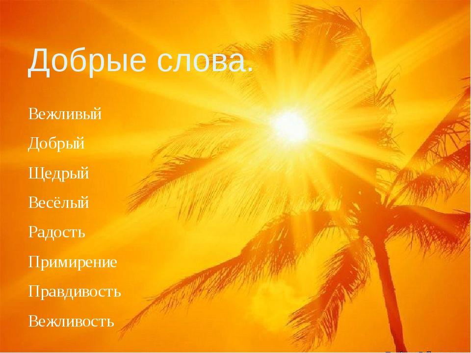 Добрые слова. Вежливый Добрый Щедрый Весёлый Радость Примирение Правдивость В...