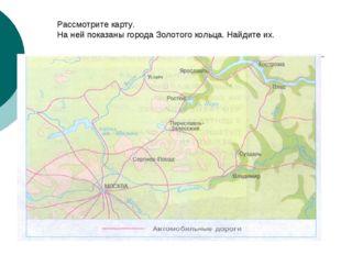 Рассмотрите карту. На ней показаны города Золотого кольца. Найдите их.