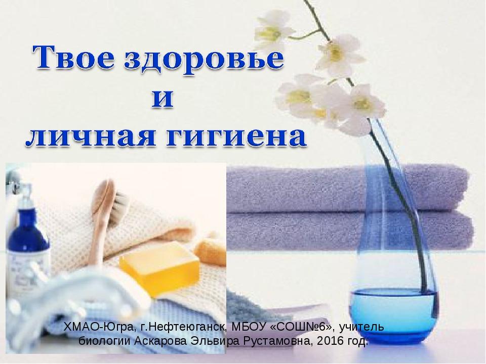 ХМАО-Югра, г.Нефтеюганск, МБОУ «СОШ№6», учитель биологии Аскарова Эльвира Рус...