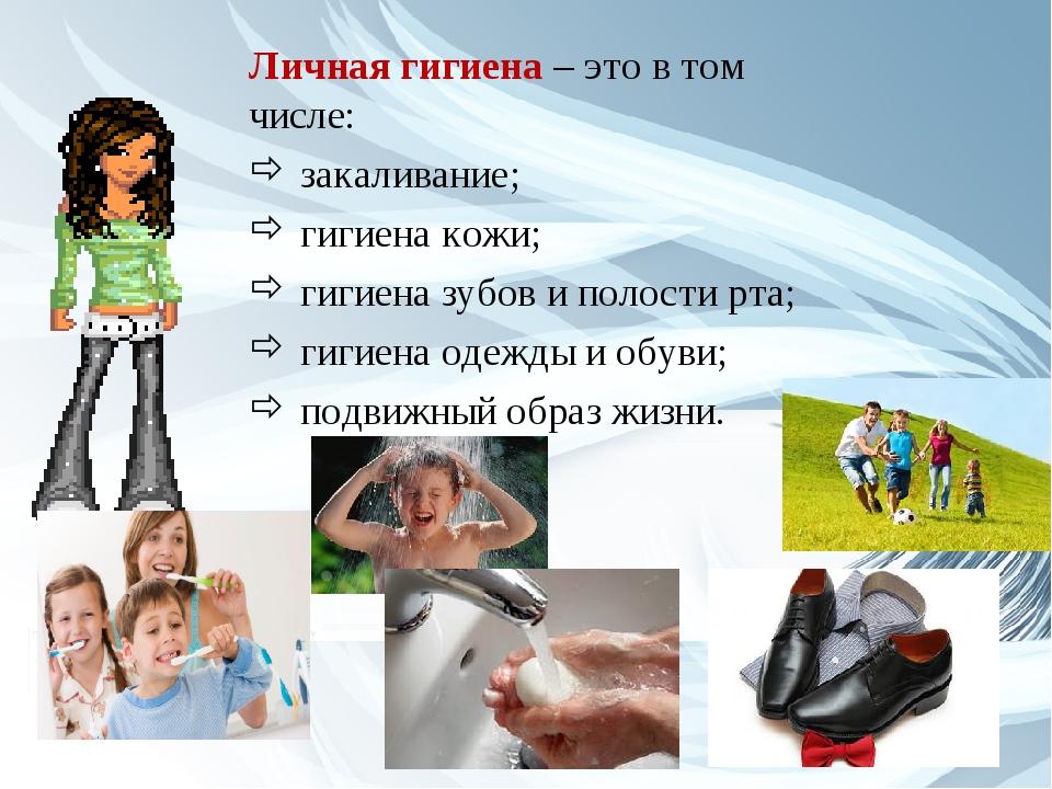 Личная гигиена – это в том числе: закаливание; гигиена кожи; гигиена зубов и...