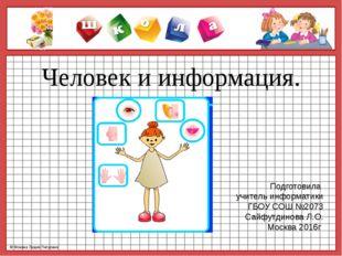 Человек и информация. Подготовила учитель информатики ГБОУ СОШ №2073 Сайфутди