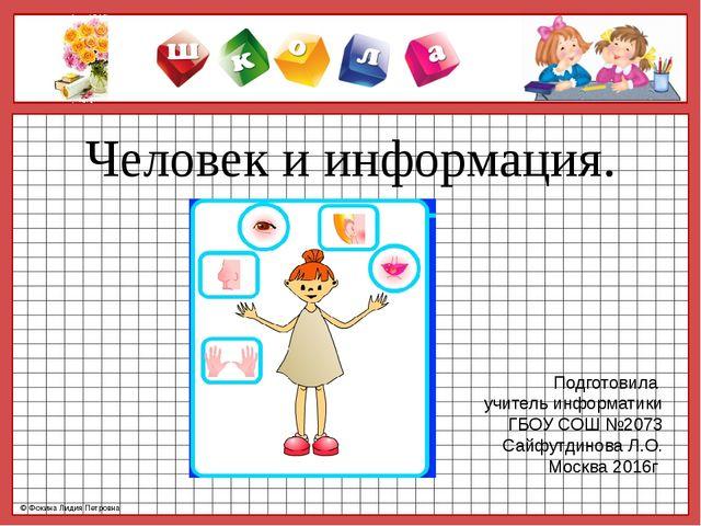 Человек и информация. Подготовила учитель информатики ГБОУ СОШ №2073 Сайфутди...