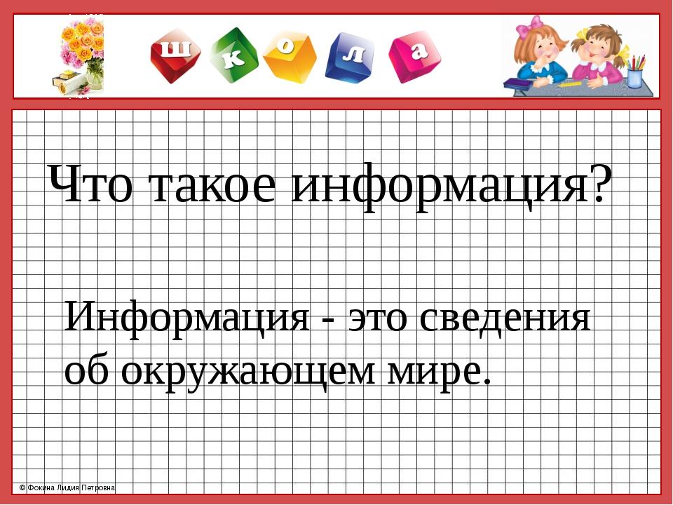 Информация - это сведения об окружающем мире. Что такое информация? © Фокина...