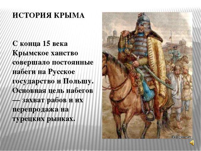 ИСТОРИЯ КРЫМА С конца 15 века Крымское ханство совершало постоянные набеги на...