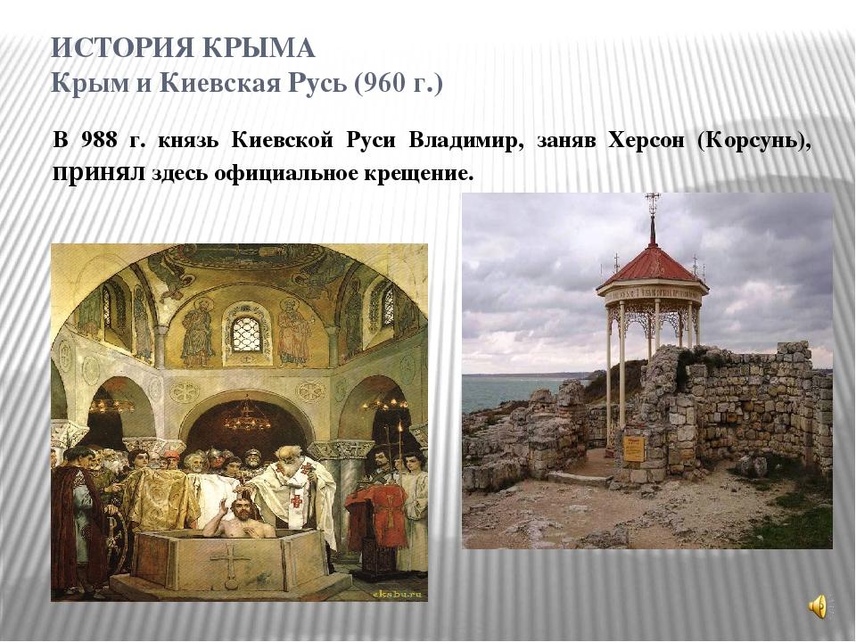 ИСТОРИЯ КРЫМА Крым и Киевская Русь (960 г.) В 988 г. князь Киевской Руси Влад...