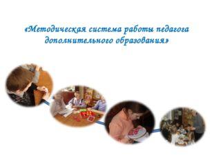 «Методическая система работы педагога дополнительного образования»