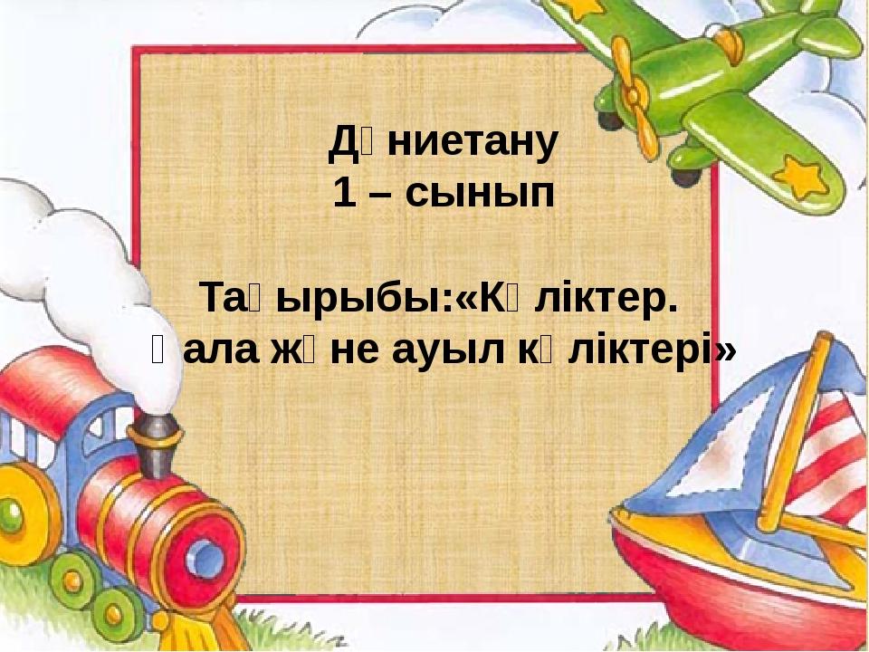 Дүниетану 1 – сынып Тақырыбы:«Көліктер. Қала және ауыл көліктері»