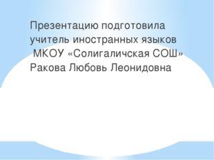 Презентацию подготовила учитель иностранных языков МКОУ «Солигаличская СОШ» Р