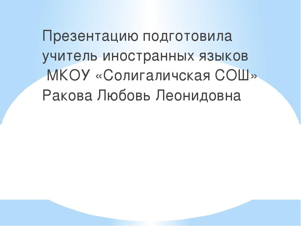 Презентацию подготовила учитель иностранных языков МКОУ «Солигаличская СОШ» Р...