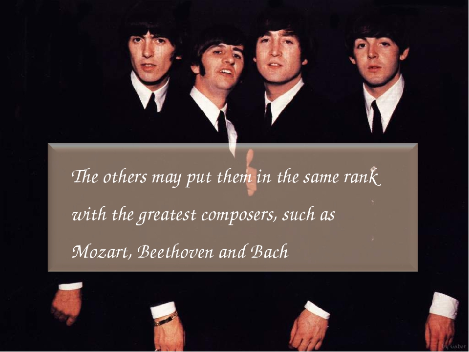 The others may put them in the same rank with the greatest composers, such as...