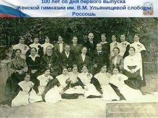 * 100 лет со дня первого выпуска Женской гимназии им. В.М. Ульянищевой слобод