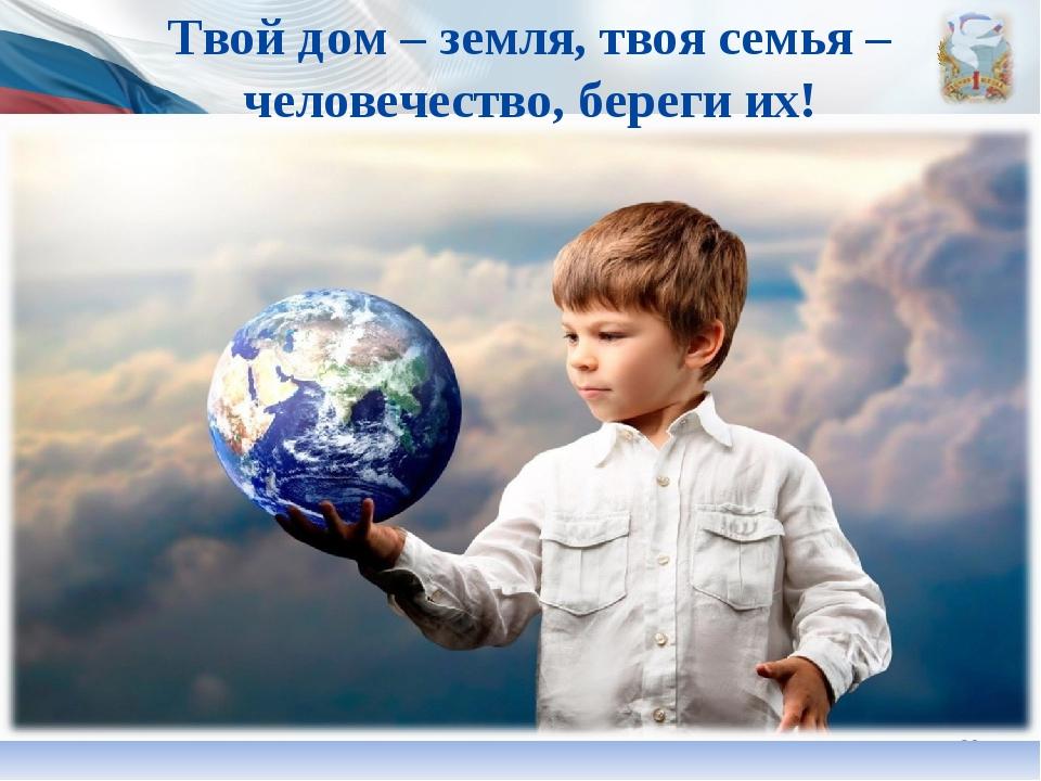 * Твой дом – земля, твоя семья – человечество, береги их!