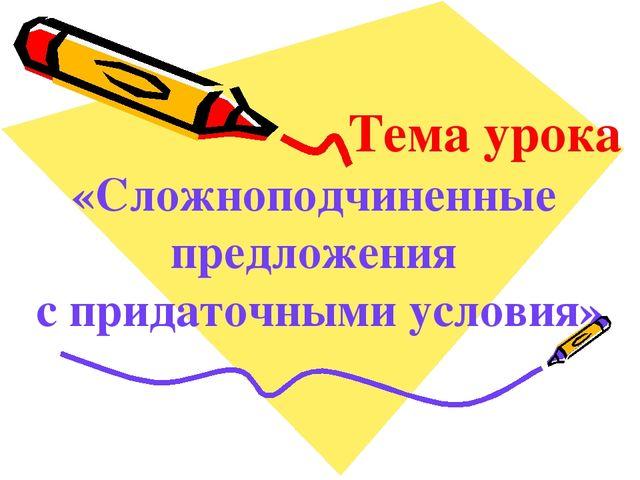 Тема урока «Сложноподчиненные предложения с придаточными условия»
