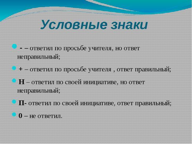 Условные знаки - – ответил по просьбе учителя, но ответ неправильный; + – отв...