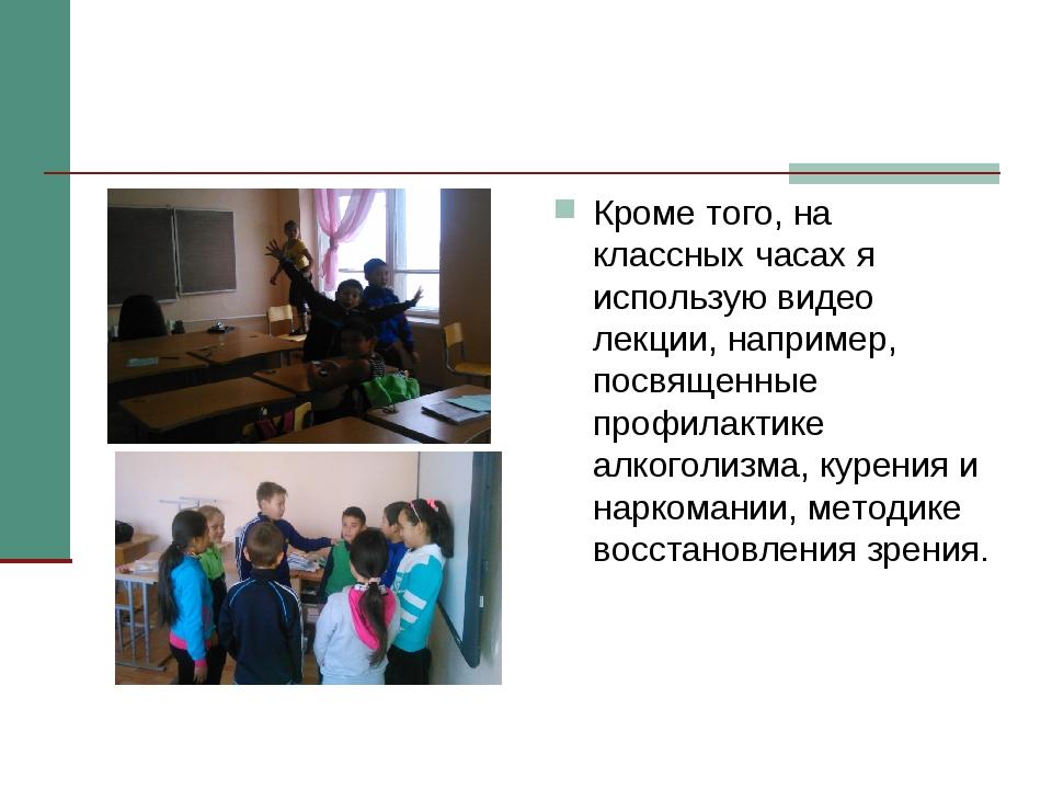 Кроме того, на классных часах я использую видео лекции, например, посвященные...