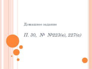 П. 30, № №223(в), 227(а) Домашнее задание
