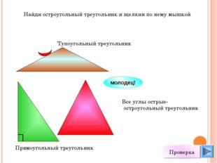 Найди остроугольный треугольник и щелкни по нему мышкой молодец! Проверка Вс