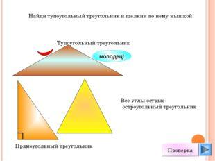 Найди тупоугольный треугольник и щелкни по нему мышкой молодец! Проверка Все