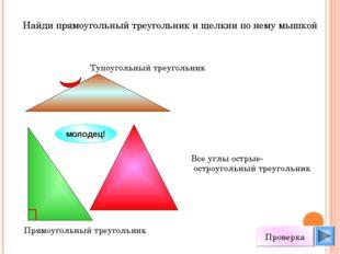 Найди прямоугольный треугольник и щелкни по нему мышкой молодец! Проверка Вс