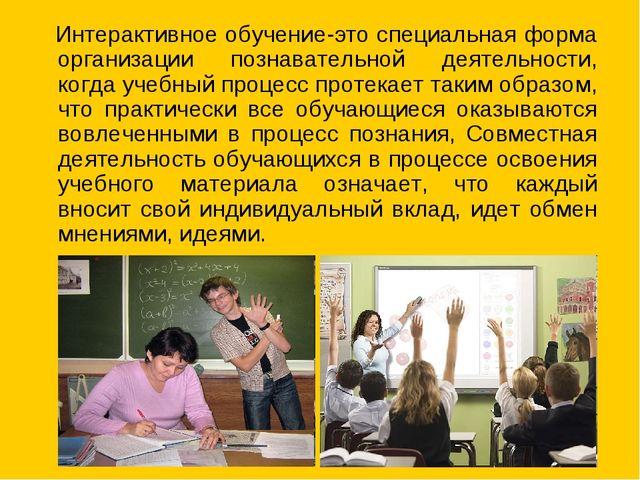 Интерактивное обучение-это специальная форма организации познавательной деят...