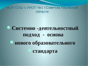 МОУ СОШ с УИОП №1 г.Советска Кировской области Системно -деятельностный подхо