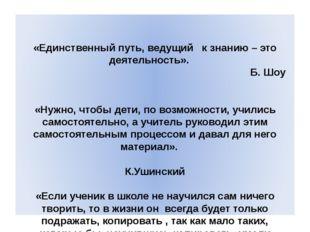 «Единственный путь, ведущий к знанию – это деятельность».   Б. Шоу «Нужно,