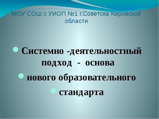 МОУ СОШ с УИОП №1 г.Советска Кировской области Системно -деятельностный подхо...