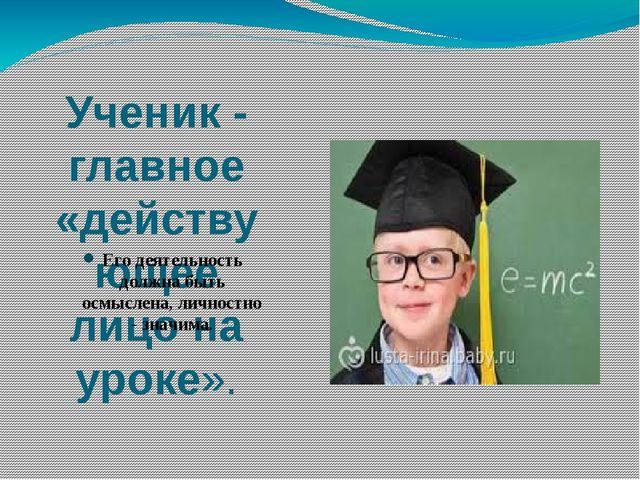 Ученик - главное «действующее лицо на уроке». Его деятельность должна быть ос...