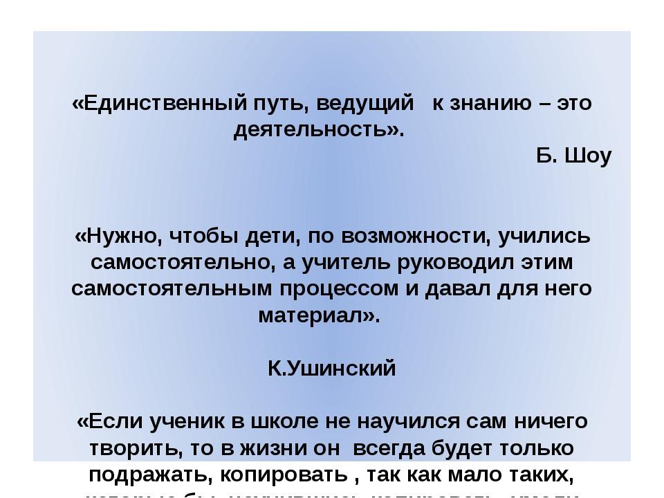 «Единственный путь, ведущий к знанию – это деятельность».   Б. Шоу «Нужно,...