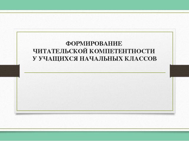 ФОРМИРОВАНИЕ ЧИТАТЕЛЬСКОЙ КОМПЕТЕНТНОСТИ У УЧАЩИХСЯ НАЧАЛЬНЫХ КЛАССОВ На совр...