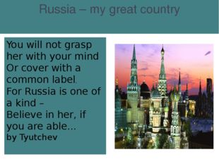 Russia – my great country You will not grasp her with your mind Or cover wit