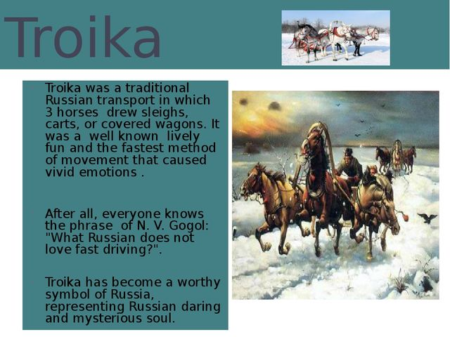 Troika Troika was a traditional Russian transport in which 3 horses drew slei...