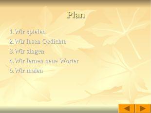 Plan 1.Wir spielen 2.Wir lesen Gedichte 3.Wir singen 4.Wir lernen neue Worter