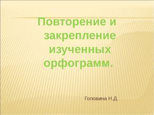 Повторение и закрепление изученных орфограмм. Головина Н.Д.